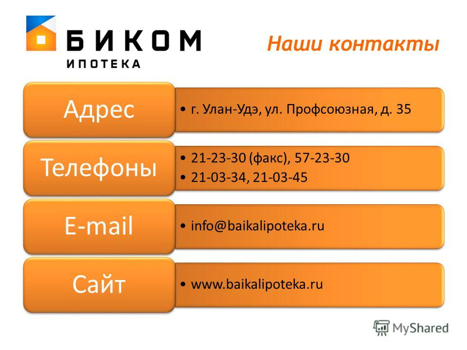 Наши контакты г. Улан-Удэ, ул. Профсоюзная, д. 35 Адрес 21-23-30 (факс), 57-23-30 21-03-34, 21-03-45 Телефоны info@baikalipoteka.ru E-mail www.baikalipoteka.ru Сайт