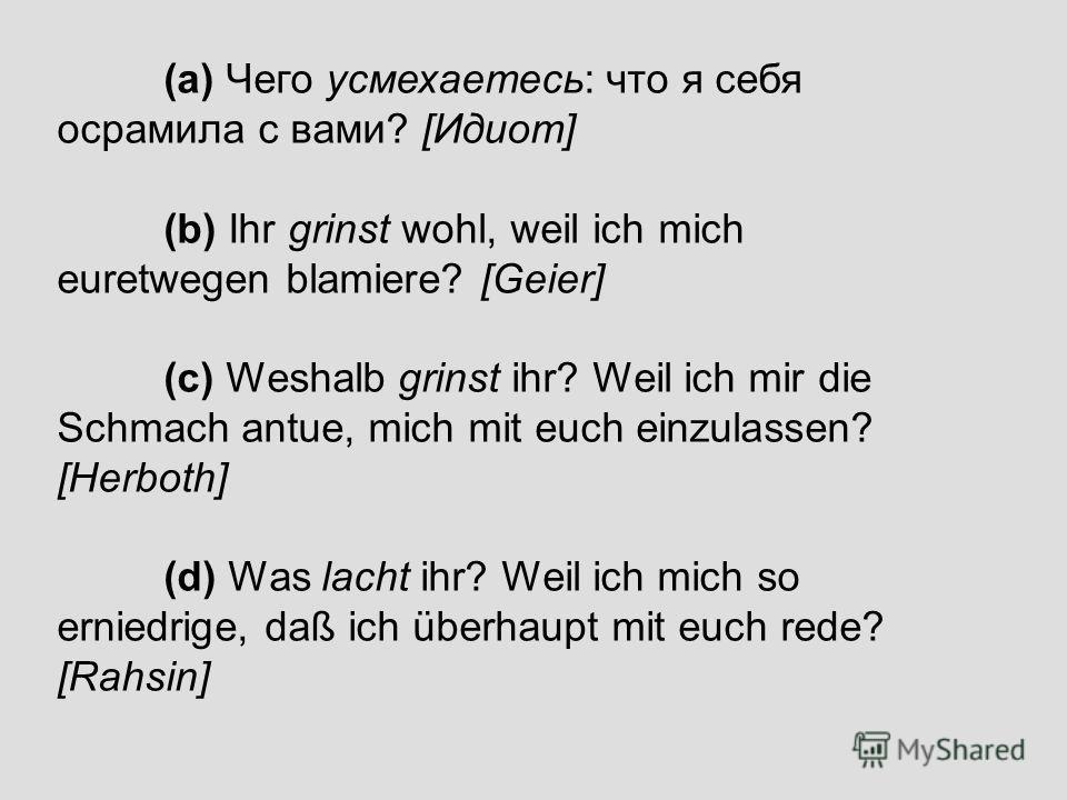 (a) Чего усмехаетесь: что я себя осрамила с вами? [Идиот] (b) Ihr grinst wohl, weil ich mich euretwegen blamiere? [Geier] (c) Weshalb grinst ihr? Weil ich mir die Schmach antue, mich mit euch einzulassen? [Herboth] (d) Was lacht ihr? Weil ich mich so