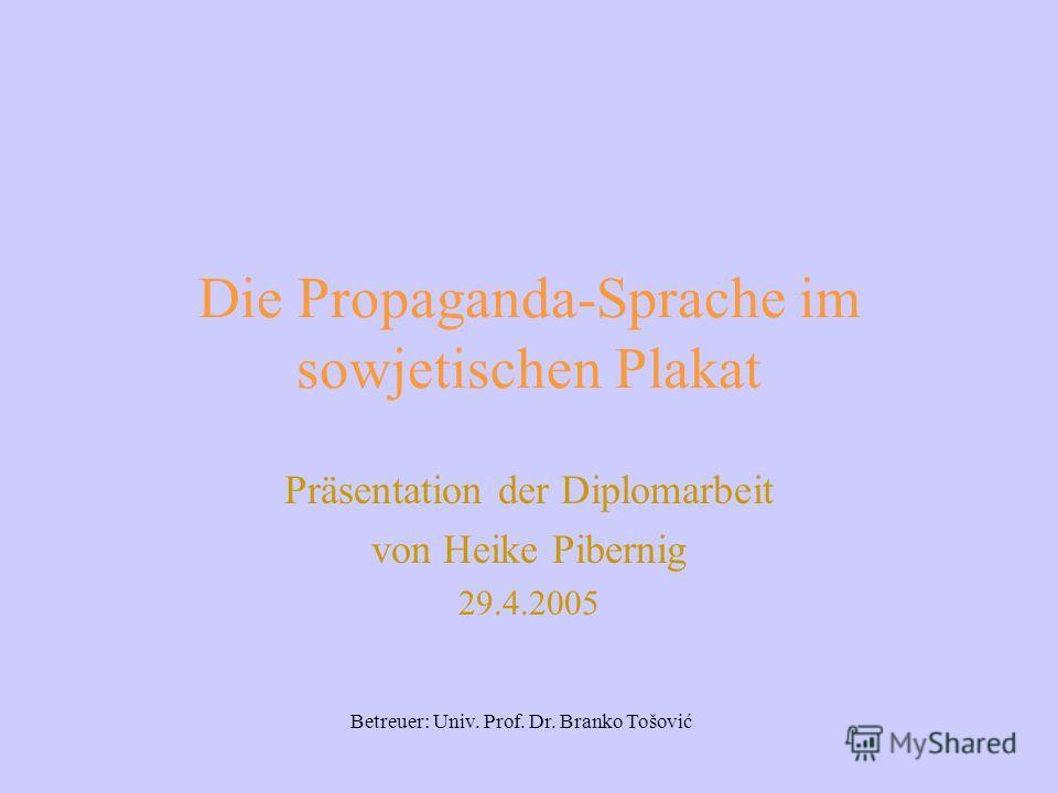 Die Propaganda-Sprache im sowjetischen Plakat Präsentation der Diplomarbeit von Heike Pibernig 29.4.2005 Betreuer: Univ. Prof. Dr. Branko Tošović