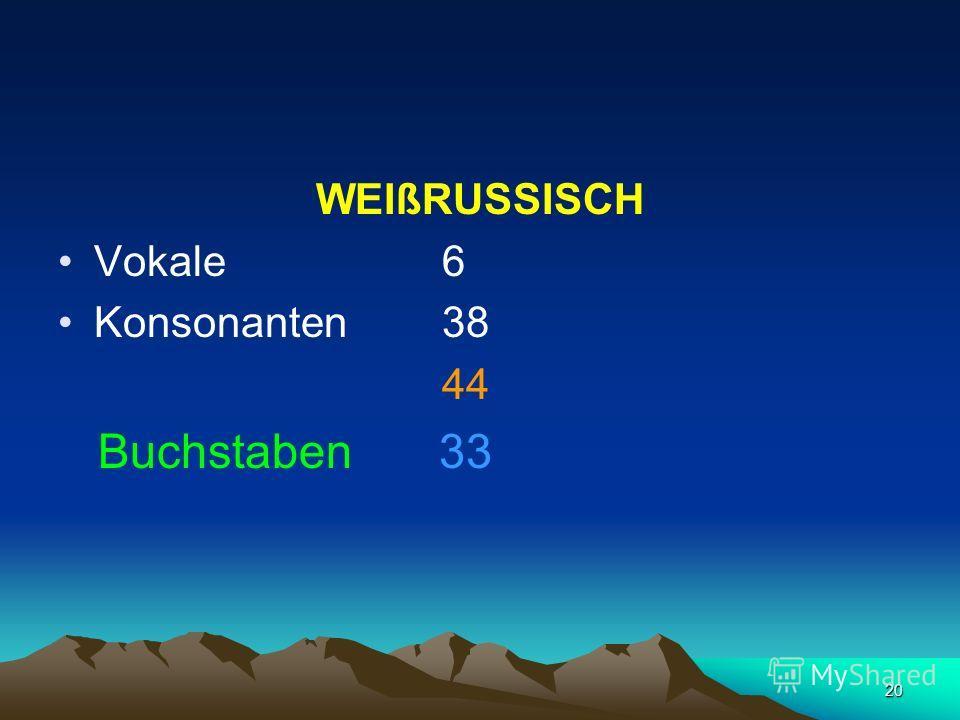 20 WEIßRUSSISCH Vokale 6 Konsonanten 38 44 Buchstaben 33