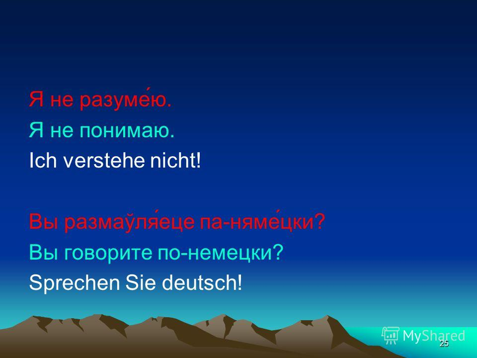 25 Я не разуме́ю. Я не понимаю. Ich verstehe nicht! Вы размаўля́еце па-няме́цки? Вы говорите по-немецки? Sprechen Sie deutsch!