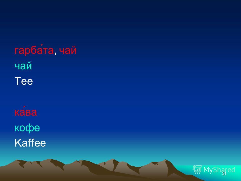 31 гарба́та, чай чай Tee ка́ва кофе Kaffee