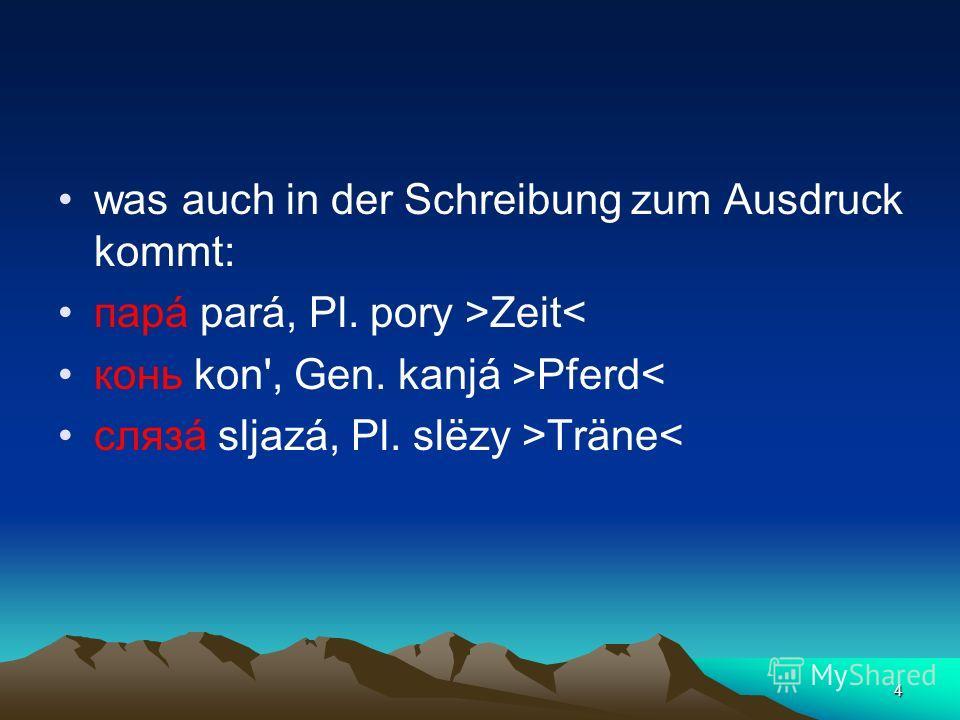 4 was auch in der Schreibung zum Ausdruck kommt: парá pará, Pl. pory >Zeit< конь kon', Gen. kanjá >Pferd< слязá sljazá, Pl. slёzy >Träne