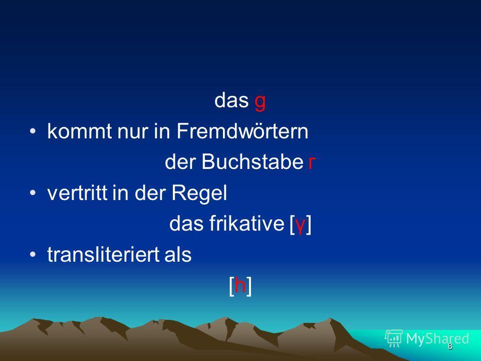 8 das g kommt nur in Fremdwörtern der Buchstabe г vertritt in der Regel das frikative [γ] transliteriert als [h]