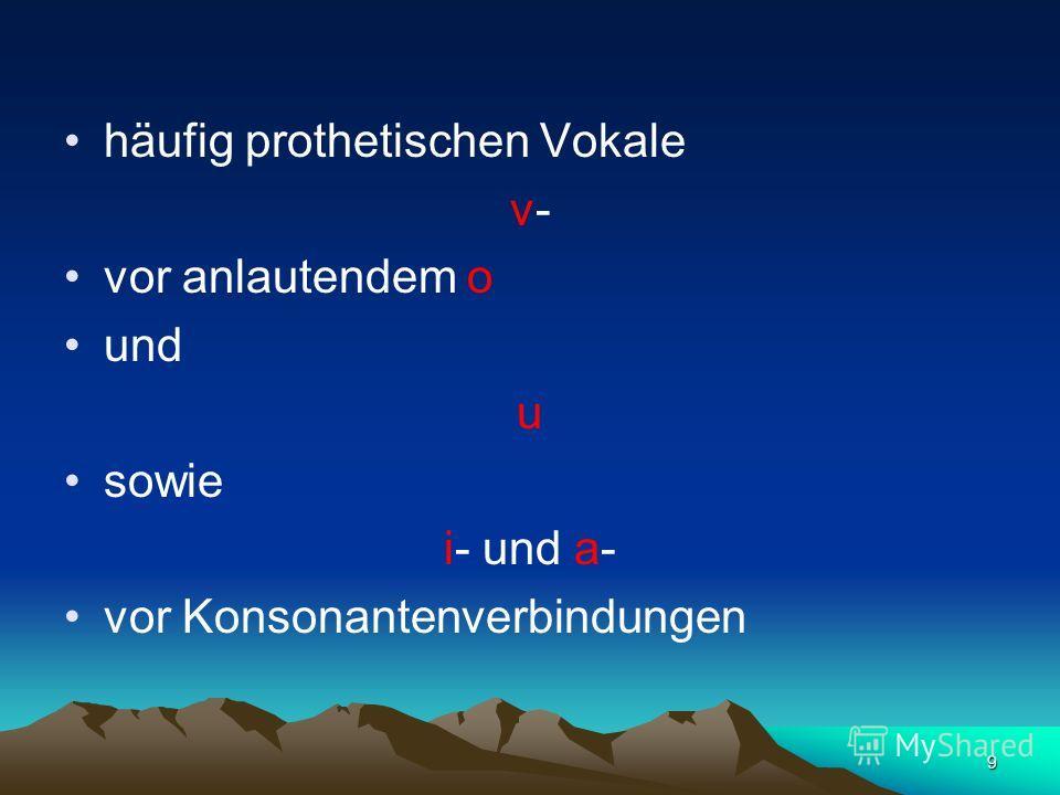 9 häufig prothetischen Vokale v- vor anlautendem o und u sowie i- und a- vor Konsonantenverbindungen