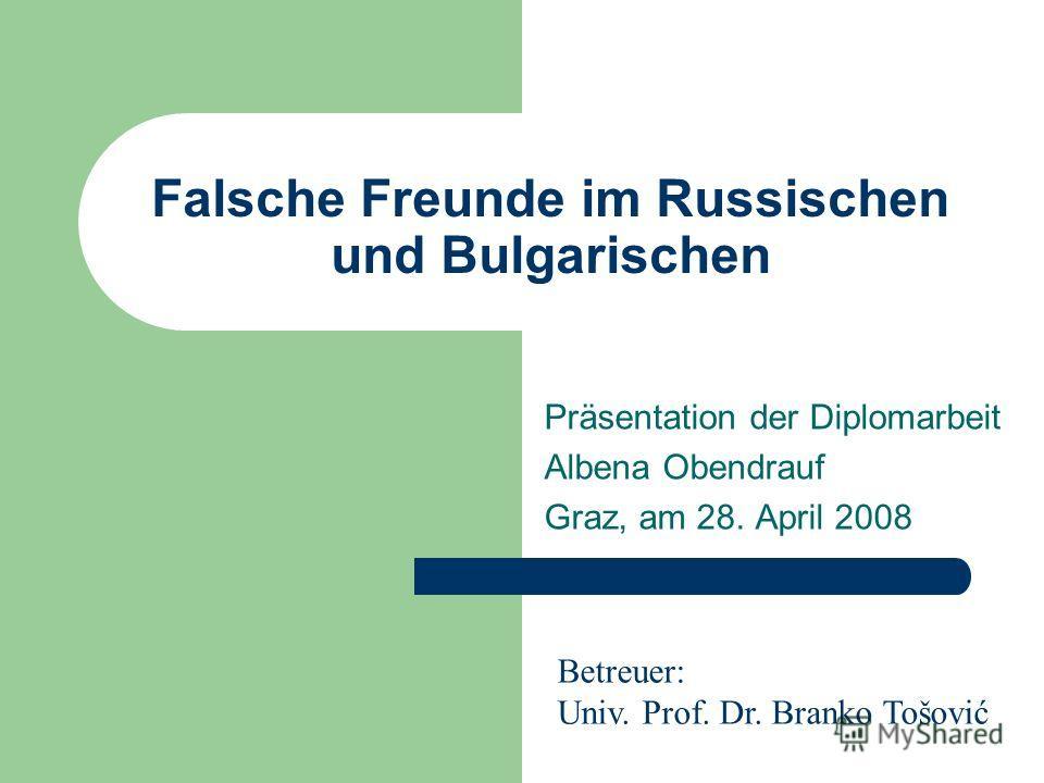 Falsche Freunde im Russischen und Bulgarischen Präsentation der Diplomarbeit Albena Obendrauf Graz, am 28. April 2008 Betreuer: Univ. Prof. Dr. Branko Tošović