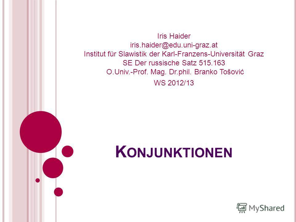 K ONJUNKTIONEN Iris Haider iris.haider@edu.uni-graz.at Institut für Slawistik der Karl-Franzens-Universität Graz SE Der russische Satz 515.163 O.Univ.-Prof. Mag. Dr.phil. Branko Tošović WS 2012/13