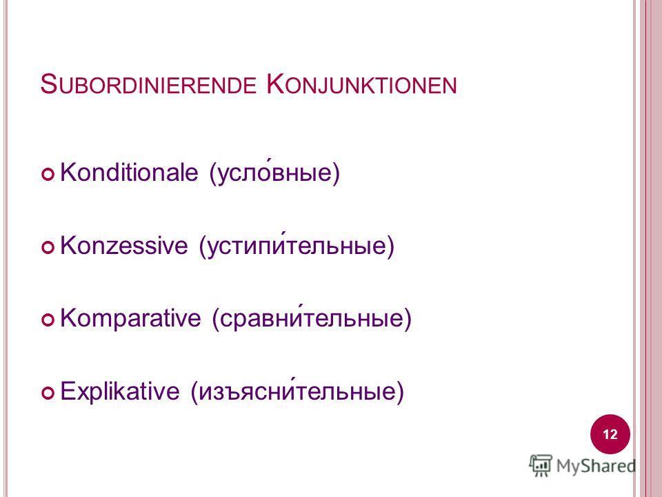 S UBORDINIERENDE K ONJUNKTIONEN Konditionale (усло́вные) Konzessive (устипи́тельные) Komparative (сравни́тельные) Explikative (изъясни́тельные) 12