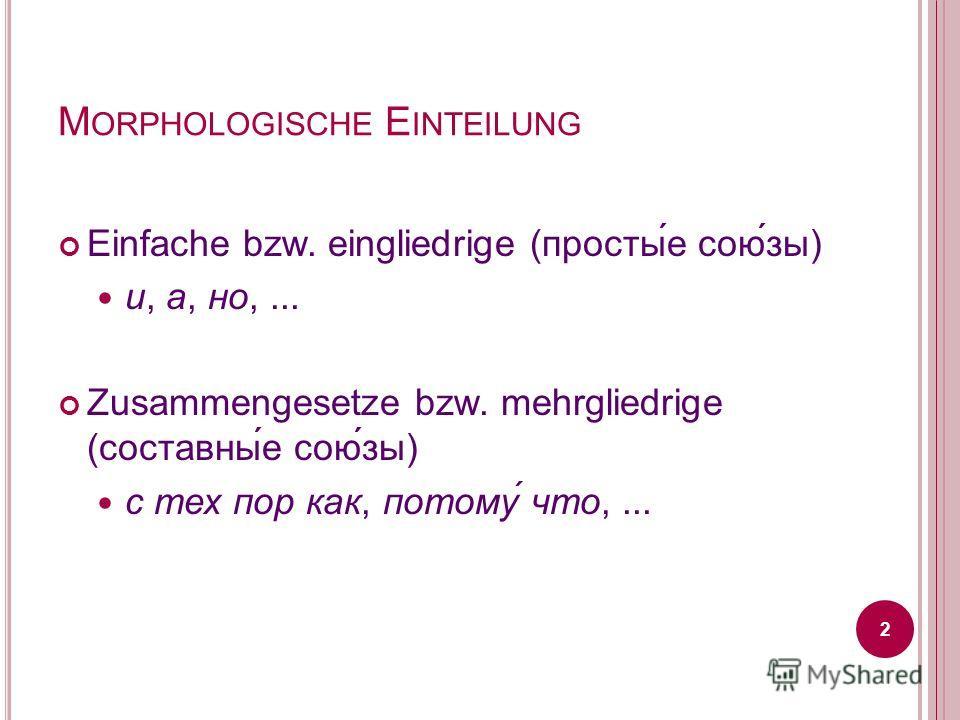 M ORPHOLOGISCHE E INTEILUNG Einfache bzw. eingliedrige (просты́е сою́зы) и, а, но,... Zusammengesetze bzw. mehrgliedrige (составны́е сою́зы) с тех пор как, потому́ что,... 2