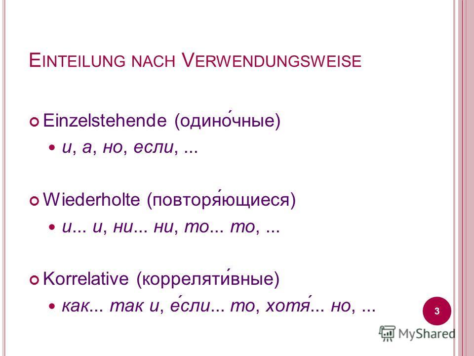 E INTEILUNG NACH V ERWENDUNGSWEISE Einzelstehende (одино́чные) и, а, но, если,... Wiederholte (повторя́ющиеся) и... и, ни... ни, то... то,... Korrelative (корреляти́вные) как... так и, е́сли... то, хотя́... но,... 3