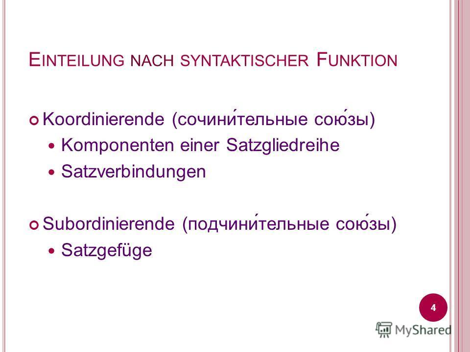 E INTEILUNG NACH SYNTAKTISCHER F UNKTION Koordinierende (сочини́тельные сою́зы) Komponenten einer Satzgliedreihe Satzverbindungen Subordinierende (подчини́тельные сою́зы) Satzgefüge 4