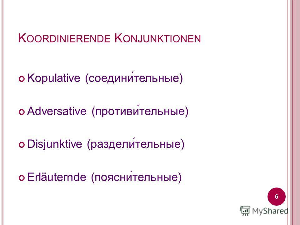 K OORDINIERENDE K ONJUNKTIONEN Kopulative (соедини́тельные) Adversative (противи́тельные) Disjunktive (раздели́тельные) Erläuternde (поясни́тельные) 6