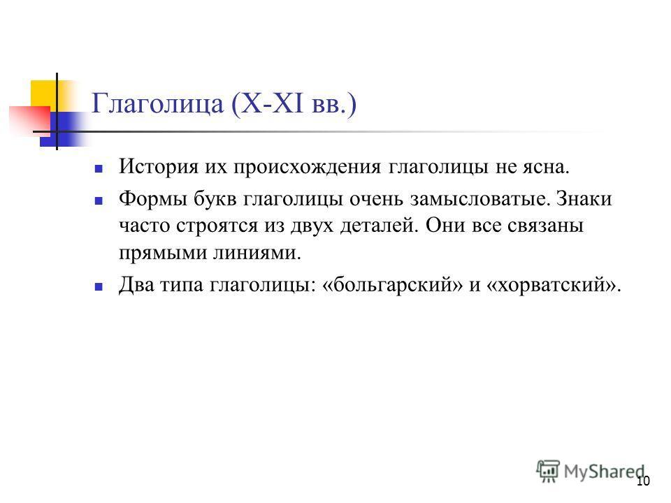 10 Глаголица (X-XI вв.) История их происхождения глаголицы не ясна. Формы букв глаголицы очень замысловатые. Знаки часто строятся из двух деталей. Они все связаны прямыми линиями. Два типа глаголицы: «больгарский» и «хорватский».