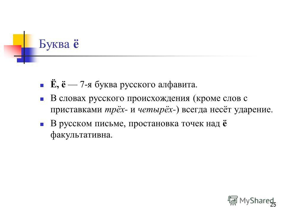25 Буква ё Ё, ё 7-я буква русского алфавита. В словах русского происхождения (кроме слов с приставками трёх- и четырёх-) всегда несёт ударение. В русском письме, простановка точек над ё факультативна.
