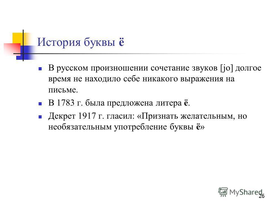 26 История буквы ё B русском произношении сочетание звуков [jo] долгое время не находило себе никакого выражения на письме. В 1783 г. была предложена литера ё. Декрет 1917 г. гласил: «Признать желательным, но необязательным употребление буквы ё»