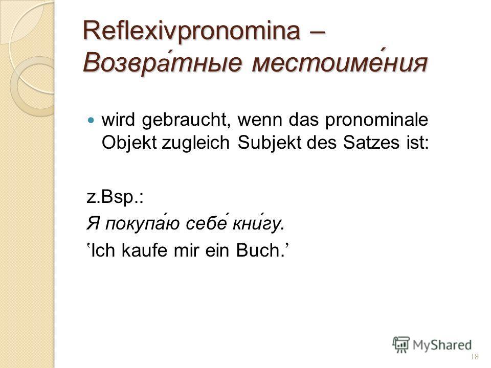 Reflexivpronomina – Возвр а́ тные местоиме́ния wird gebraucht, wenn das pronominale Objekt zugleich Subjekt des Satzes ist: z.Bsp.: Я покупа́ю себе́ кни́гу. Ich kaufe mir ein Buch. 18