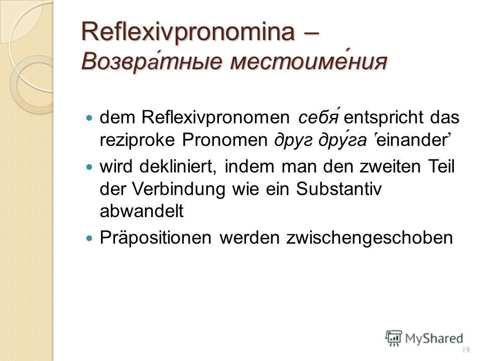 Reflexivpronomina – Возвр а́ тные местоиме́ния dem Reflexivpronomen себя́ entspricht das reziproke Pronomen друг друга einander wird dekliniert, indem man den zweiten Teil der Verbindung wie ein Substantiv abwandelt Präpositionen werden zwischengesch
