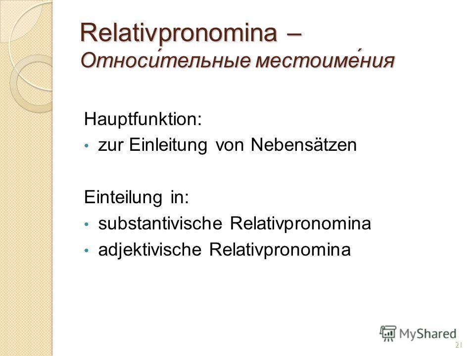 Relativpronomina – Относи́тельные местоиме́ния Hauptfunktion: zur Einleitung von Nebensätzen Einteilung in: substantivische Relativpronomina adjektivische Relativpronomina 21