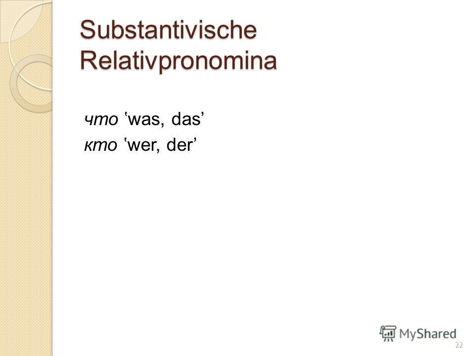 Substantivische Relativpronomina что was, das кто wer, der 22