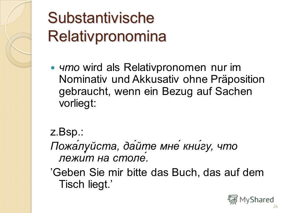 Substantivische Relativpronomina что wird als Relativpronomen nur im Nominativ und Akkusativ ohne Präposition gebraucht, wenn ein Bezug auf Sachen vorliegt: z.Bsp.: Пожа́луйста, да́йте мне́ кни́гу, что лежи́т на столе́. Geben Sie mir bitte das Buch,