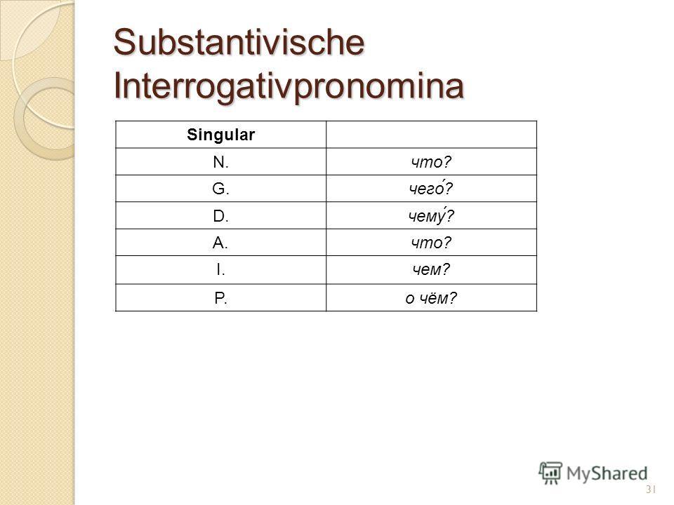 Substantivische Interrogativpronomina Singular N.что? G.чего́? D.чему? A.что? I.чем? P.о чём? 31