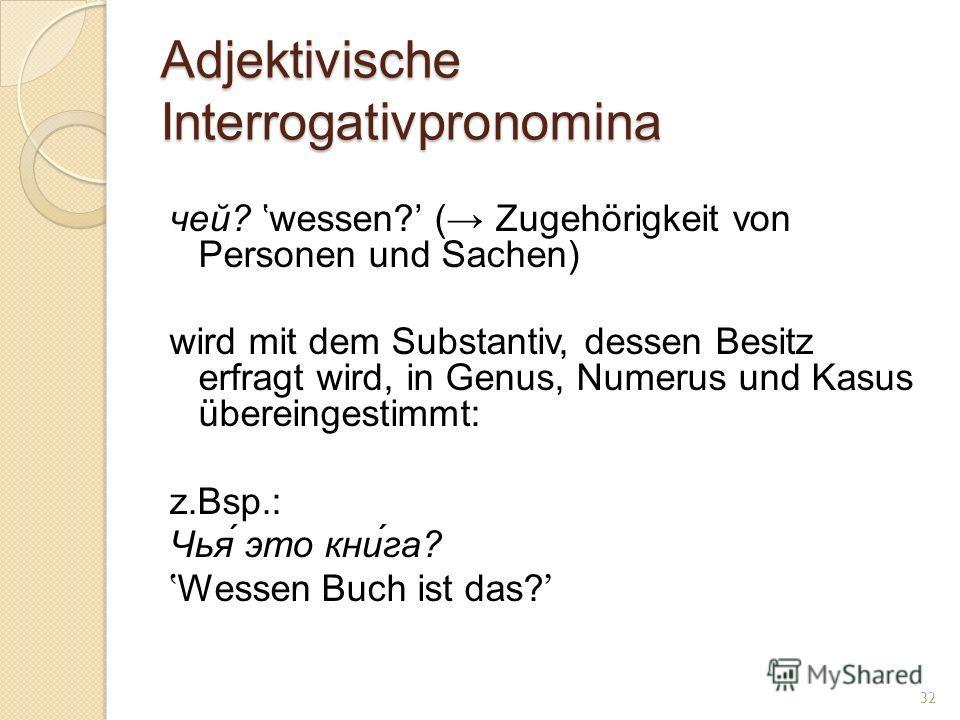 Adjektivische Interrogativpronomina чей? wessen? ( Zugehörigkeit von Personen und Sachen) wird mit dem Substantiv, dessen Besitz erfragt wird, in Genus, Numerus und Kasus übereingestimmt: z.Bsp.: Чья́ это кни́га? Wessen Buch ist das? 32