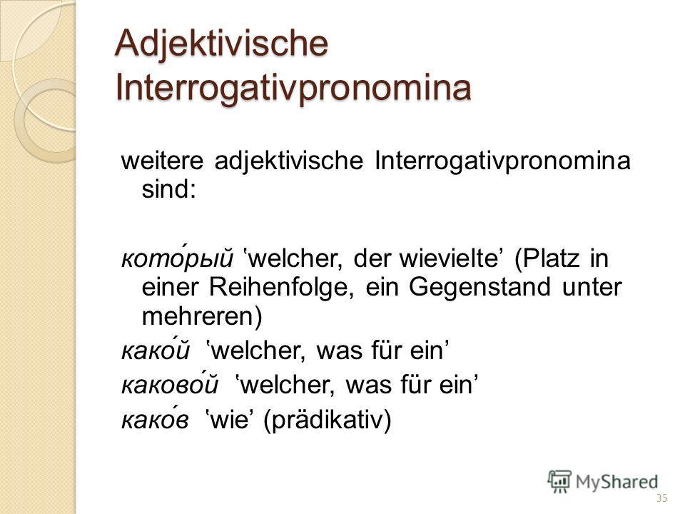 Adjektivische Interrogativpronomina weitere adjektivische Interrogativpronomina sind: кото́рый welcher, der wievielte (Platz in einer Reihenfolge, ein Gegenstand unter mehreren) како́й welcher, was für ein каково́й welcher, was für ein како́в wie (pr
