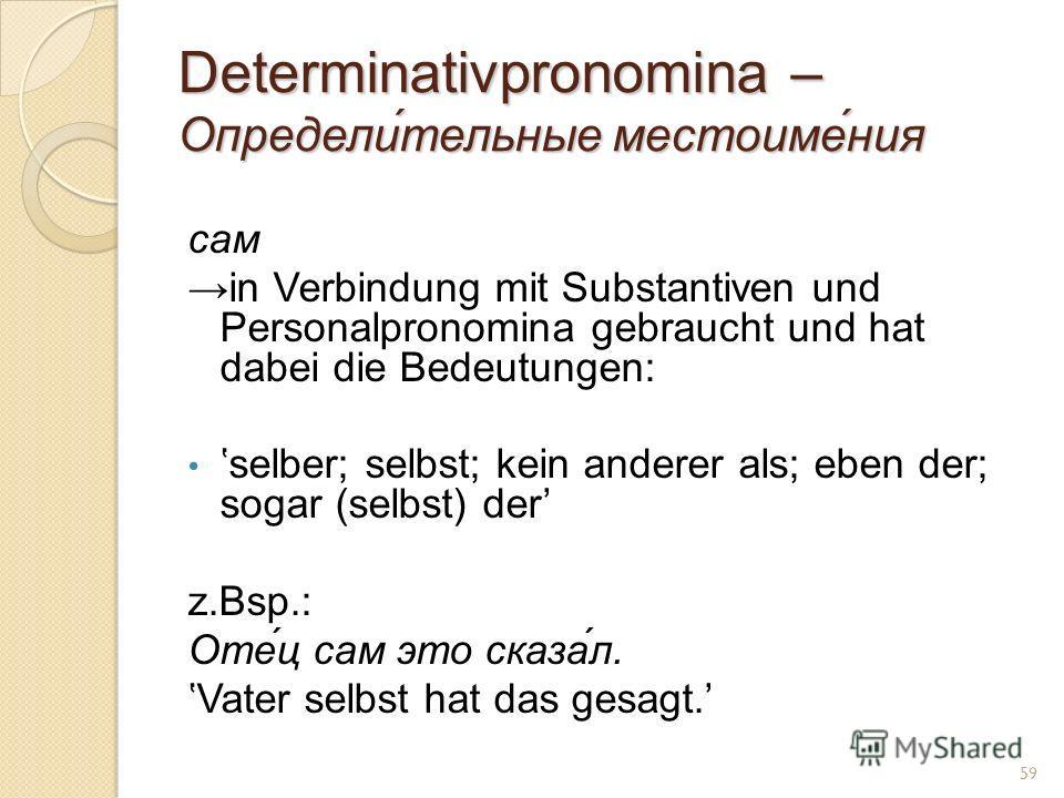Determinativpronomina – Определи́тельные местоиме́ния сам in Verbindung mit Substantiven und Personalpronomina gebraucht und hat dabei die Bedeutungen: selber; selbst; kein anderer als; eben der; sogar (selbst) der z.Bsp.: Оте́ц сам это сказа́л. Vate