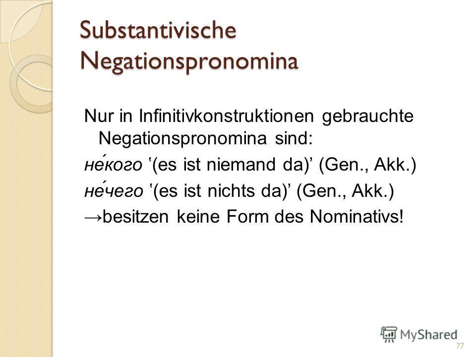 Substantivische Negationspronomina Nur in Infinitivkonstruktionen gebrauchte Negationspronomina sind: не́кого (es ist niemand da) (Gen., Akk.) не́чего (es ist nichts da) (Gen., Akk.) besitzen keine Form des Nominativs! 77