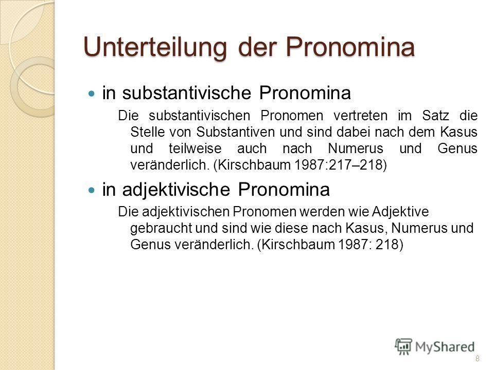 Unterteilung der Pronomina in substantivische Pronomina Die substantivischen Pronomen vertreten im Satz die Stelle von Substantiven und sind dabei nach dem Kasus und teilweise auch nach Numerus und Genus veränderlich. (Kirschbaum 1987:217–218) in adj