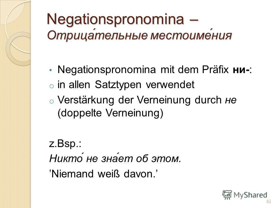Negationspronomina – Отрица́тельные местоиме́ния Negationspronomina mit dem Präfix ни-: o in allen Satztypen verwendet o Verstärkung der Verneinung durch не (doppelte Verneinung) z.Bsp.: Никто́ не зна́ет об этом. Niemand weiß davon. 82