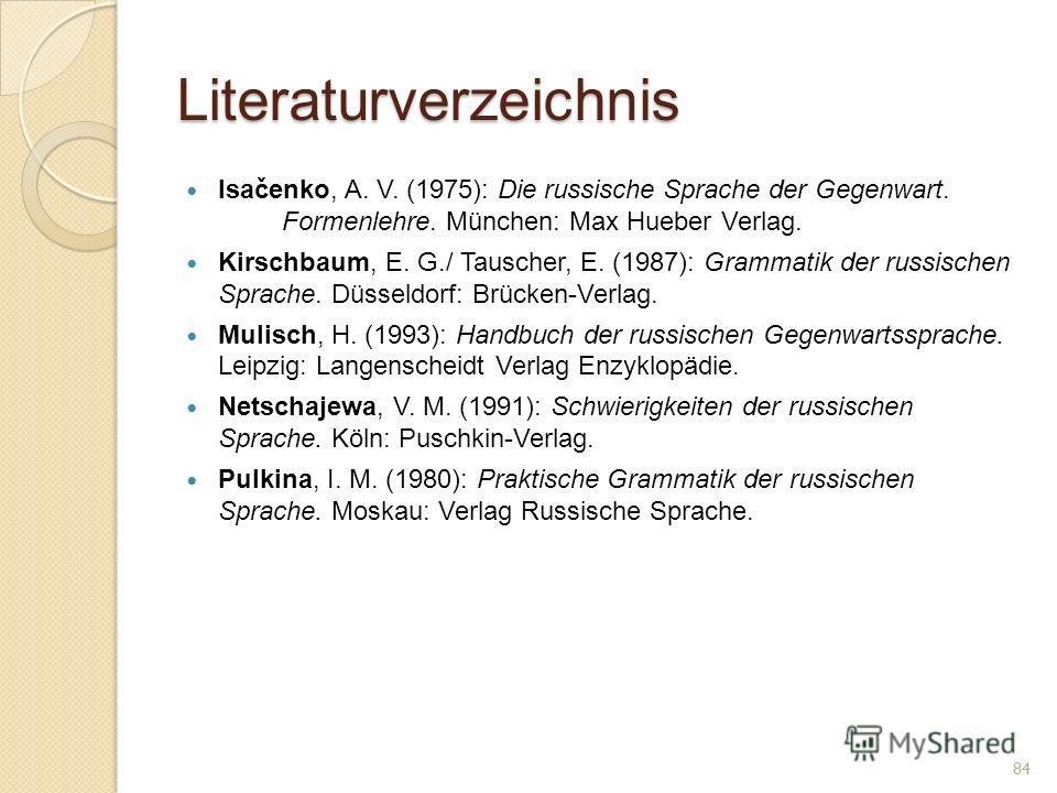 Literaturverzeichnis Isačenko, A. V. (1975): Die russische Sprache der Gegenwart. Formenlehre. München: Max Hueber Verlag. Kirschbaum, E. G./ Tauscher, E. (1987): Grammatik der russischen Sprache. Düsseldorf: Brücken-Verlag. Mulisch, H. (1993): Handb