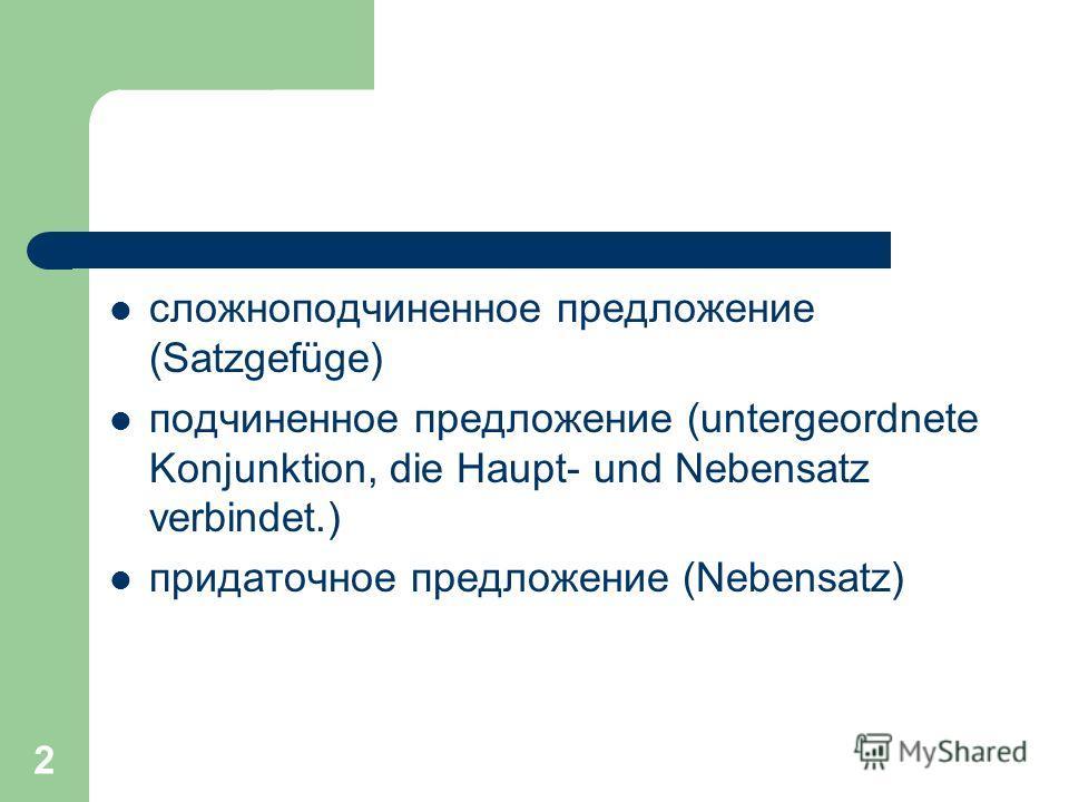 2 сложноподчиненное предложение (Satzgefüge) подчиненное предложение (untergeordnete Konjunktion, die Haupt- und Nebensatz verbindet.) придаточное предложение (Nebensatz)