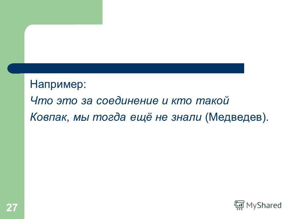 27 Например: Что это за соединение и кто такой Ковпак, мы тогда ещё не знали (Медведев).
