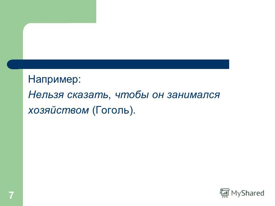 7 Например: Нельзя сказать, чтобы он занимался хозяйством (Гоголь).