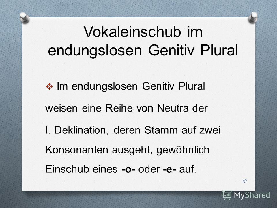 Vokaleinschub im endungslosen Genitiv Plural Im endungslosen Genitiv Plural weisen eine Reihe von Neutra der I. Deklination, deren Stamm auf zwei Konsonanten ausgeht, gewöhnlich Einschub eines -o- oder -e- auf. 10
