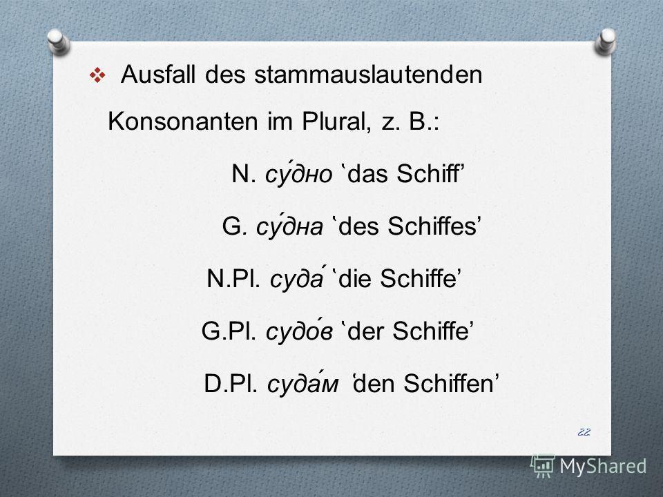 Ausfall des stammauslautenden Konsonanten im Plural, z. B. : N. c у́дно ̔ das Schiff G. c у́дна ̔ d es Schiff es N.Pl. c уда́ ̔ d ie Schiff e G.Pl. c удо́в ̔ der Schiffe D.Pl. c уда́м ̔ den Schiffen 22