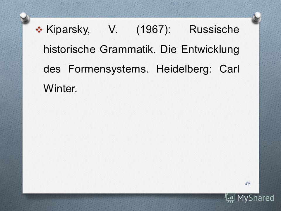Kiparsky, V. (1967): Russische historische Grammatik. Die Entwicklung des Formensystems. Heidelberg: Carl Winter. 24