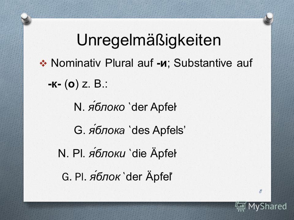 Unregelmäßigkeiten Nominativ Plural auf -и; Substantive auf -к - ( о ) z. B.: N. яблоко ̔ der Apfel ̛̛ G. яблок a ̔ des Apfels N. Pl. я́блоки ̔ die Äpfel ̛ G. Pl. я́блок ̔ der Äpfel ̕ 8