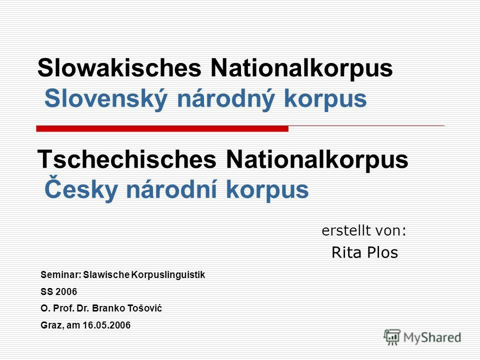 Slowakisches Nationalkorpus Slovenský národný korpus Tschechisches Nationalkorpus Česky národní korpus erstellt von: Rita Plos Seminar: Slawische Korpuslinguistik SS 2006 O. Prof. Dr. Branko Tošović Graz, am 16.05.2006