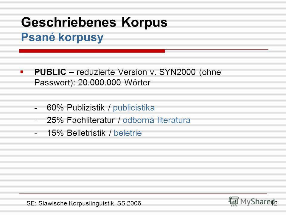 Geschriebenes Korpus Psané korpusy PUBLIC – reduzierte Version v. SYN2000 (ohne Passwort): 20.000.000 Wörter - 60% Publizistik / publicistika - 25% Fachliteratur / odborná literatura - 15% Belletristik / beletrie 12 SE: Slawische Korpuslinguistik, SS