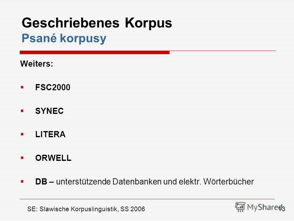 Geschriebenes Korpus Psané korpusy Weiters: FSC2000 SYNEC LITERA ORWELL DB – unterstützende Datenbanken und elektr. Wörterbücher 13 SE: Slawische Korpuslinguistik, SS 2006