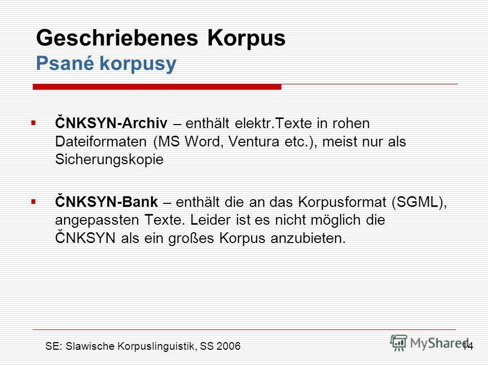 Geschriebenes Korpus Psané korpusy ČNKSYN-Archiv – enthält elektr.Texte in rohen Dateiformaten (MS Word, Ventura etc.), meist nur als Sicherungskopie ČNKSYN-Bank – enthält die an das Korpusformat (SGML), angepassten Texte. Leider ist es nicht möglich