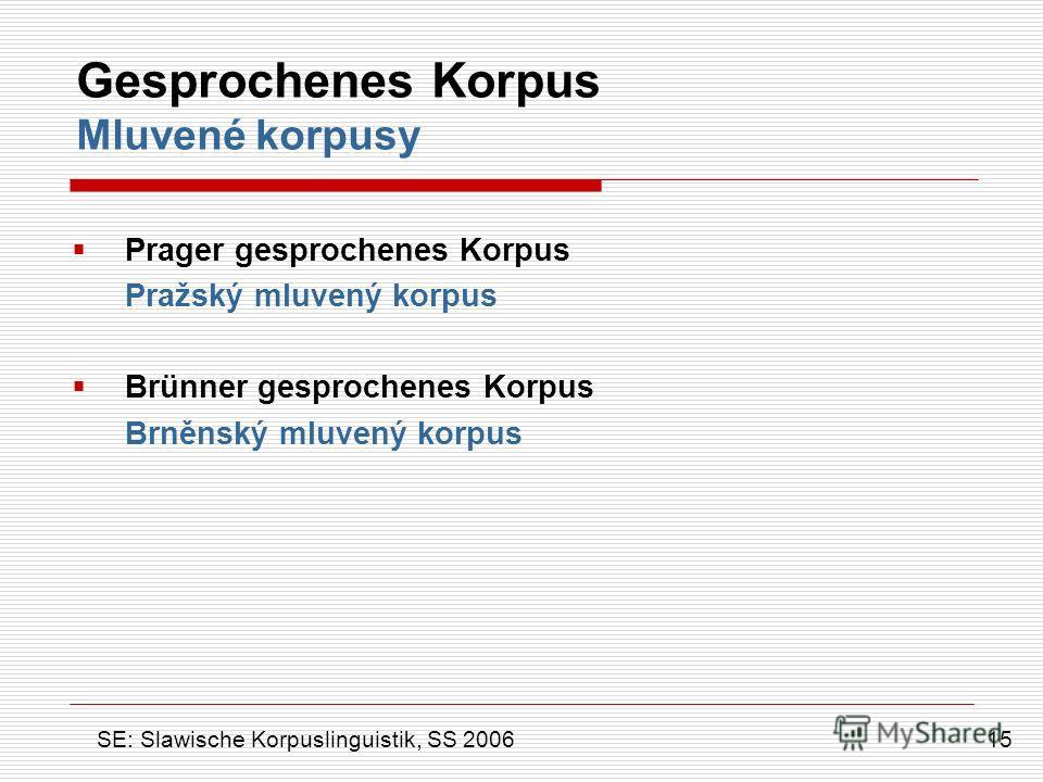 Gesprochenes Korpus Mluvené korpusy Prager gesprochenes Korpus Pražský mluvený korpus Brünner gesprochenes Korpus Brněnský mluvený korpus 15 SE: Slawische Korpuslinguistik, SS 2006