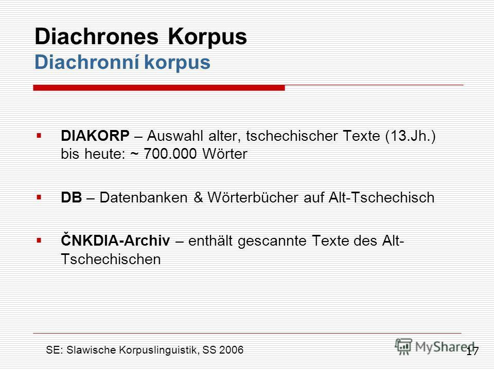 DIAKORP – Auswahl alter, tschechischer Texte (13.Jh.) bis heute: ~ 700.000 Wörter DB – Datenbanken & Wörterbücher auf Alt-Tschechisch ČNKDIA-Archiv – enthält gescannte Texte des Alt- Tschechischen Diachrones Korpus Diachronní korpus SE: Slawische Kor