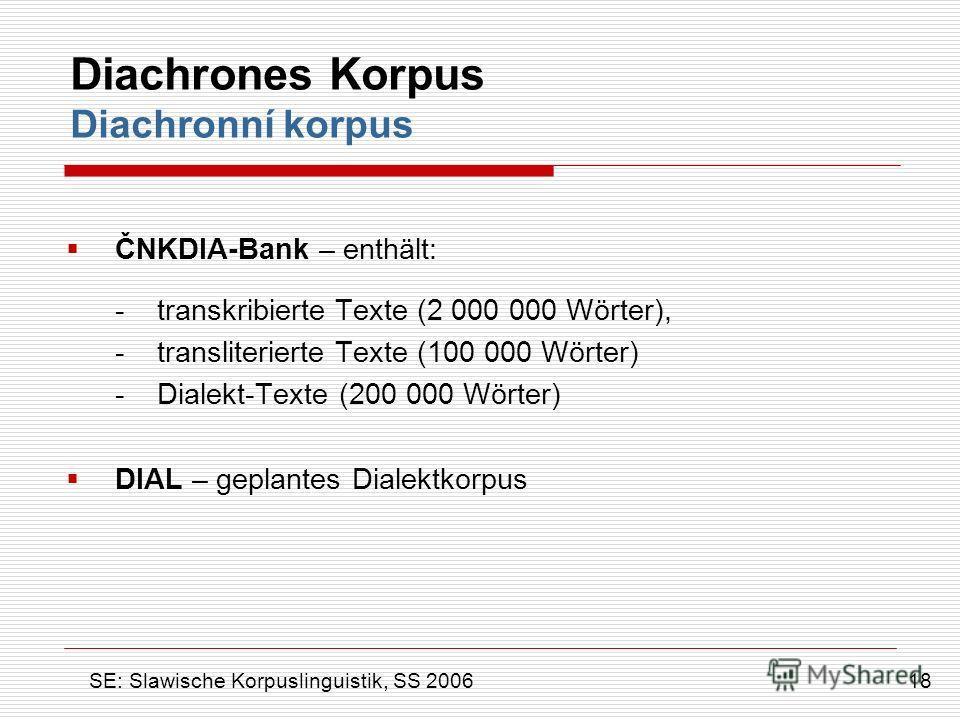 Diachrones Korpus Diachronní korpus ČNKDIA-Bank – enthält: - transkribierte Texte (2 000 000 Wörter), - transliterierte Texte (100 000 Wörter) - Dialekt-Texte (200 000 Wörter) DIAL – geplantes Dialektkorpus 18 SE: Slawische Korpuslinguistik, SS 2006