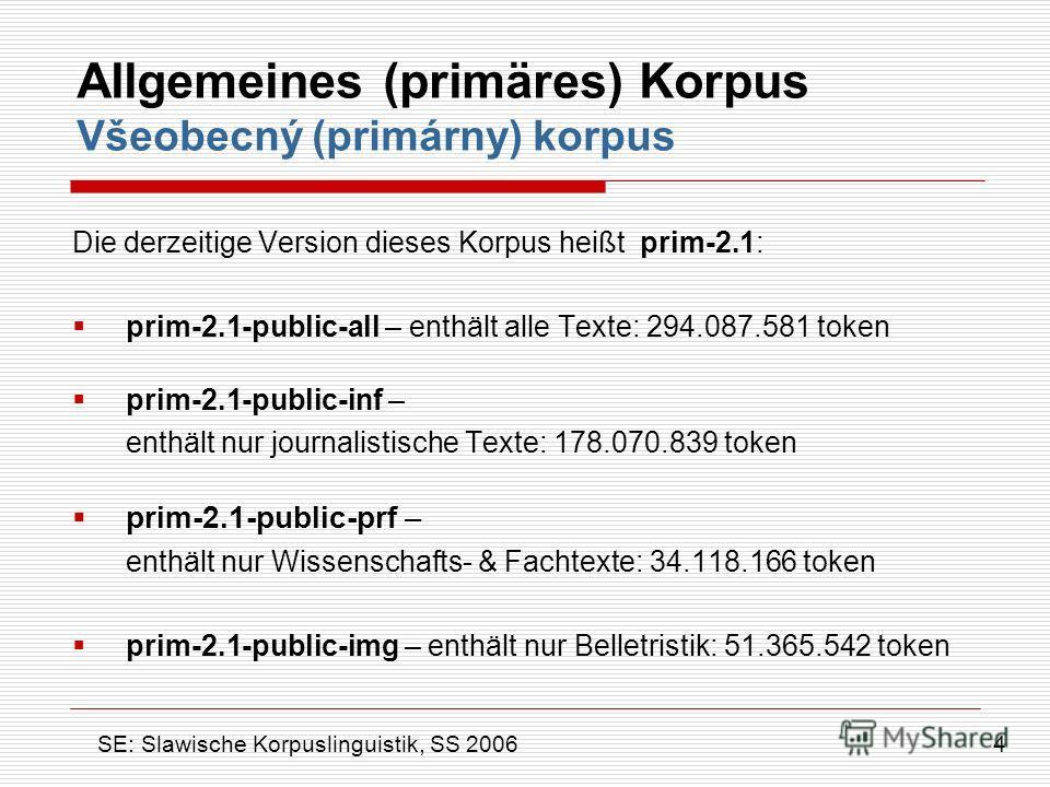 Allgemeines (primäres) Korpus Všeobecný (primárny) korpus Die derzeitige Version dieses Korpus heißt prim-2.1: prim-2.1-public-all – enthält alle Texte: 294.087.581 token prim-2.1-public-inf – enthält nur journalistische Texte: 178.070.839 token prim