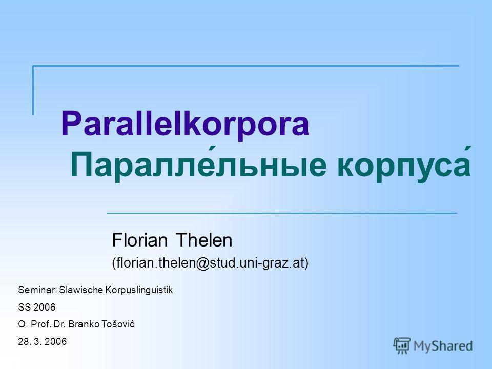 Parallelkorpora Параллельные корпуса Florian Thelen (florian.thelen@stud.uni-graz.at) Seminar: Slawische Korpuslinguistik SS 2006 O. Prof. Dr. Branko Tošović 28. 3. 2006