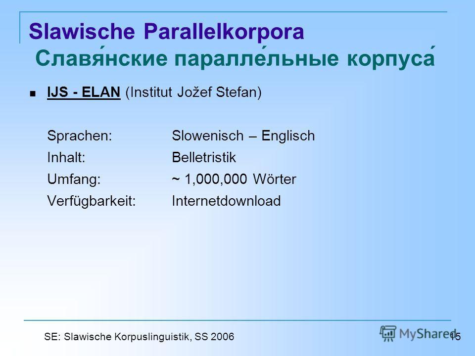 Slawische Parallelkorpora Славянские параллельные корпуса IJS - ELAN (Institut Jožef Stefan) IJS - ELAN Sprachen: Slowenisch – Englisch Inhalt: Belletristik Umfang: ~ 1,000,000 Wörter Verfügbarkeit: Internetdownload 15 SE: Slawische Korpuslinguistik,