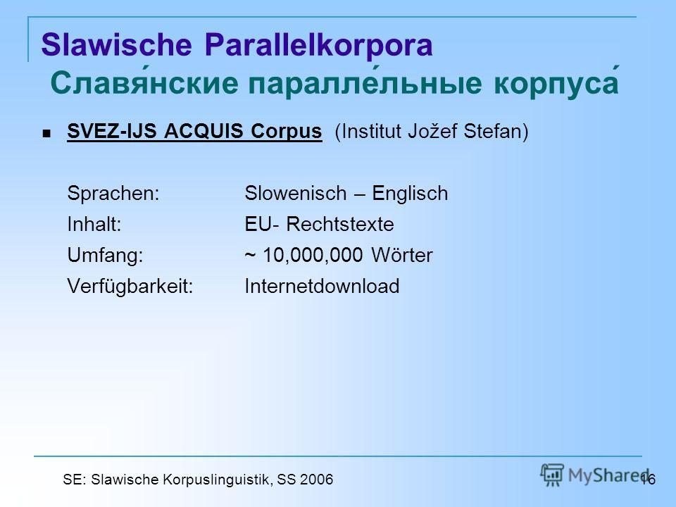 Slawische Parallelkorpora Славянские параллельные корпуса SVEZ-IJS ACQUIS Corpus (Institut Jožef Stefan) SVEZ-IJS ACQUIS Corpus Sprachen: Slowenisch – Englisch Inhalt: EU- Rechtstexte Umfang: ~ 10,000,000 Wörter Verfügbarkeit: Internetdownload 16 SE: